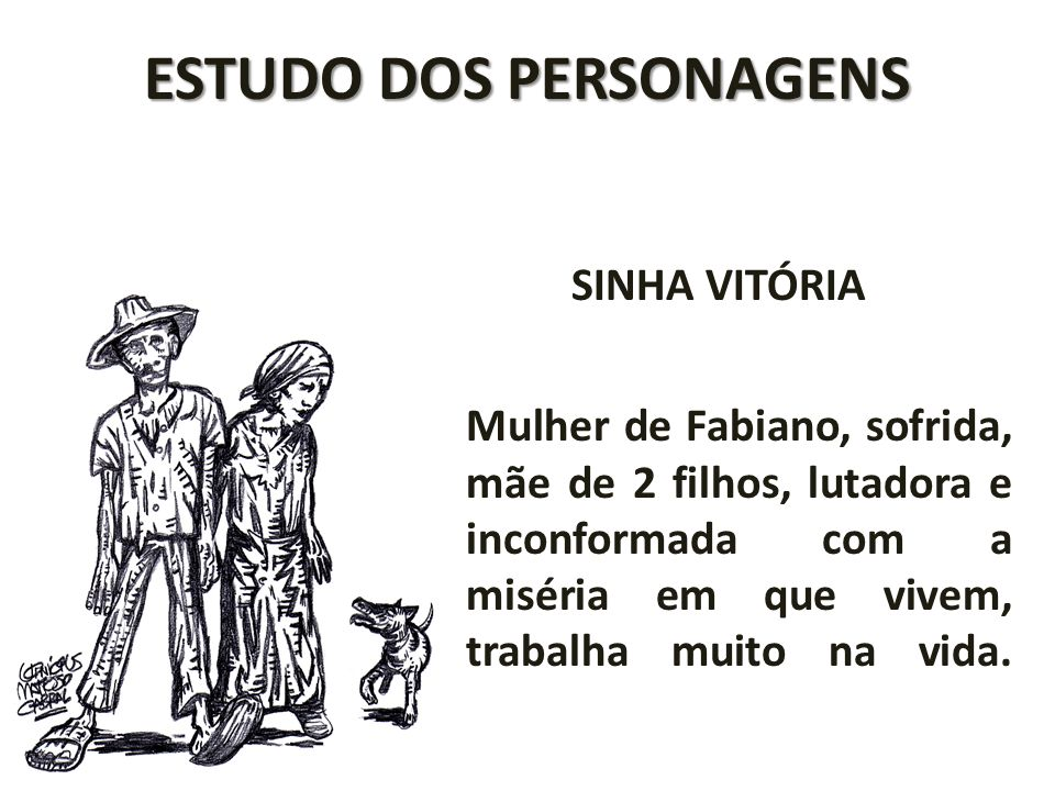 ESTUDO DOS PERSONAGENS SINHA VITÓRIA Mulher de Fabiano, sofrida, mãe de 2 filhos, lutadora e inconformada com a miséria em que vivem, trabalha muito n