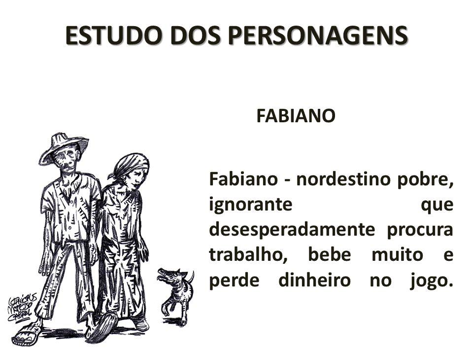 ESTUDO DOS PERSONAGENS FABIANO Fabiano - nordestino pobre, ignorante que desesperadamente procura trabalho, bebe muito e perde dinheiro no jogo.