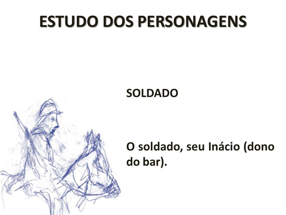 ESTUDO DOS PERSONAGENS SOLDADO O soldado, seu Inácio (dono do bar).