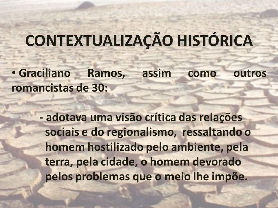 CONTEXTUALIZAÇÃO HISTÓRICA Graciliano Ramos, assim como outros romancistas de 30: - adotava uma visão crítica das relações sociais e do regionalismo,