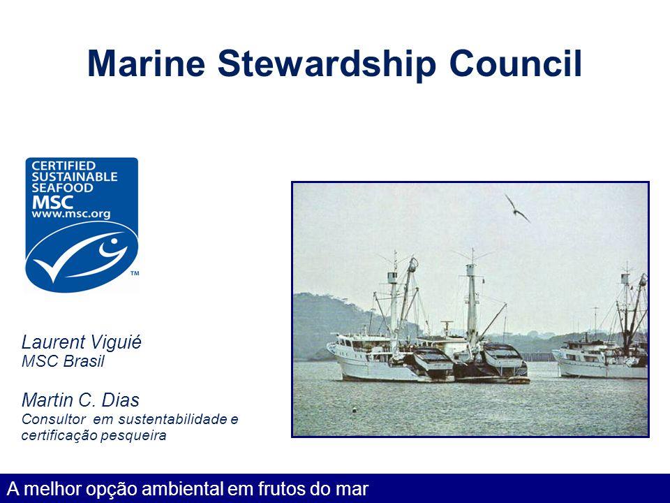 Marine Stewardship Council Laurent Viguié MSC Brasil Martin C. Dias Consultor em sustentabilidade e certificação pesqueira A melhor opção ambiental em