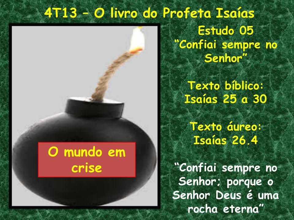 4T13 – O livro do Profeta Isaías O mundo em crise Estudo 05 Confiai sempre no Senhor Texto bíblico: Isaías 25 a 30 Texto áureo: Isaías 26.4 Confiai se