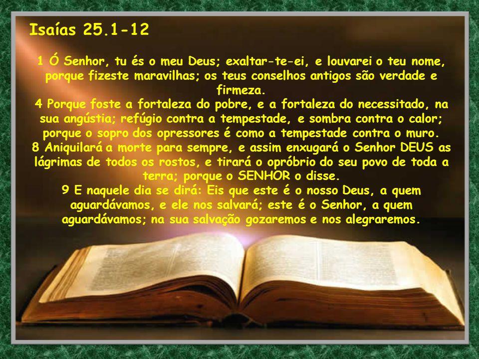 Isaías 25.1-12 1 Ó Senhor, tu és o meu Deus; exaltar-te-ei, e louvarei o teu nome, porque fizeste maravilhas; os teus conselhos antigos são verdade e