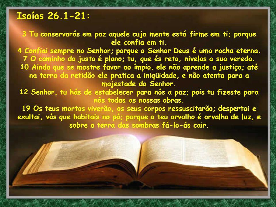 Isaías 26.1-21: 3 Tu conservarás em paz aquele cuja mente está firme em ti; porque ele confia em ti. 4 Confiai sempre no Senhor; porque o Senhor Deus