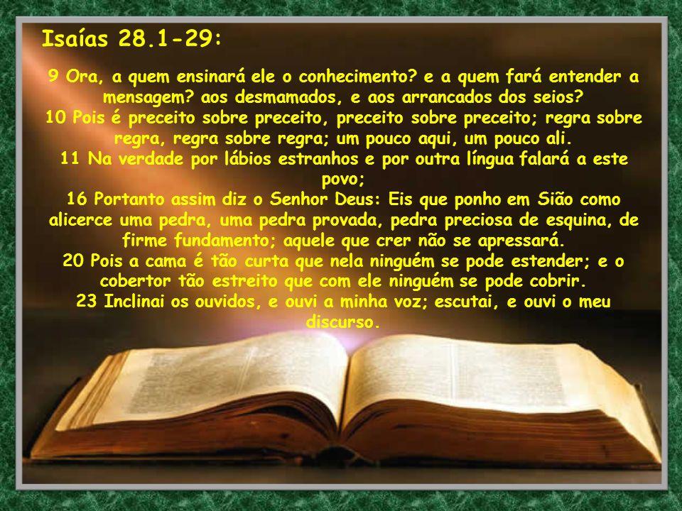 Isaías 28.1-29: 9 Ora, a quem ensinará ele o conhecimento? e a quem fará entender a mensagem? aos desmamados, e aos arrancados dos seios? 10 Pois é pr