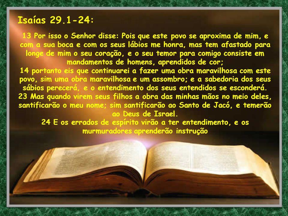 Isaías 29.1-24: 13 Por isso o Senhor disse: Pois que este povo se aproxima de mim, e com a sua boca e com os seus lábios me honra, mas tem afastado pa