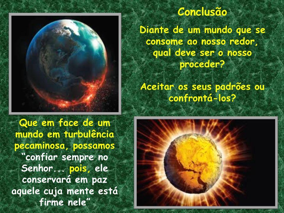Conclusão Diante de um mundo que se consome ao nosso redor, qual deve ser o nosso proceder? Aceitar os seus padrões ou confrontá-los? Que em face de u