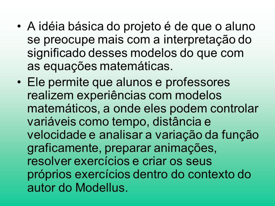 A idéia básica do projeto é de que o aluno se preocupe mais com a interpretação do significado desses modelos do que com as equações matemáticas. Ele