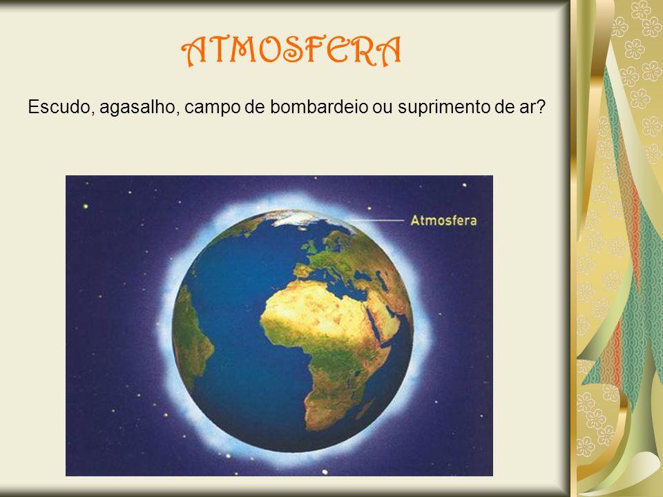 Como escudo, a atmosfera protege a Terra dos raios cósmicos, dos meteoros e das radiações ultravioleta.