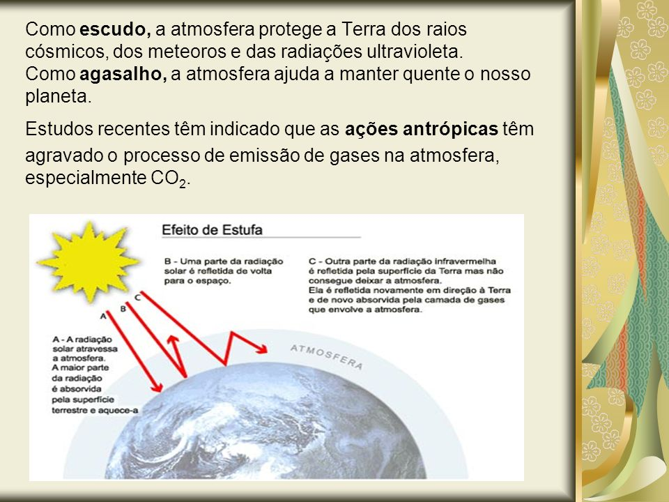 Como escudo, a atmosfera protege a Terra dos raios cósmicos, dos meteoros e das radiações ultravioleta. Como agasalho, a atmosfera ajuda a manter quen