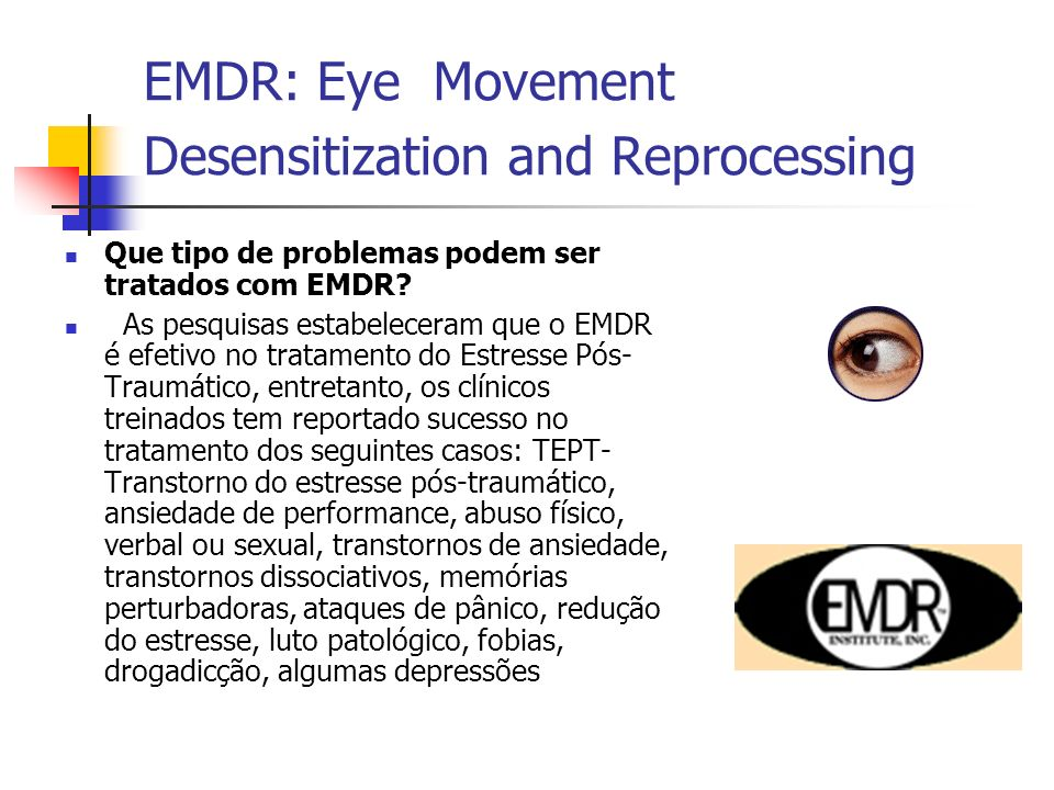 EMDR: Eye Movement Desensitization and Reprocessing Que tipo de problemas podem ser tratados com EMDR.