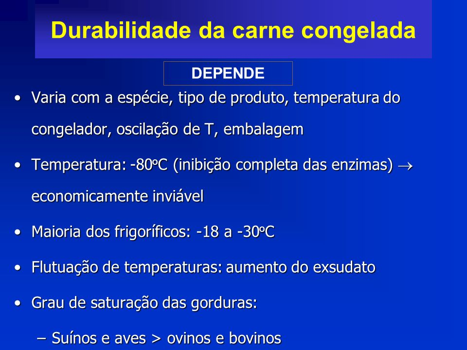 Durabilidade da carne congelada Varia com a espécie, tipo de produto, temperatura do congelador, oscilação de T, embalagemVaria com a espécie, tipo de
