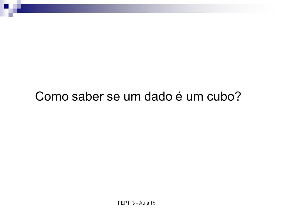 FEP113 – Aula 1b Como saber se um dado é um cubo?