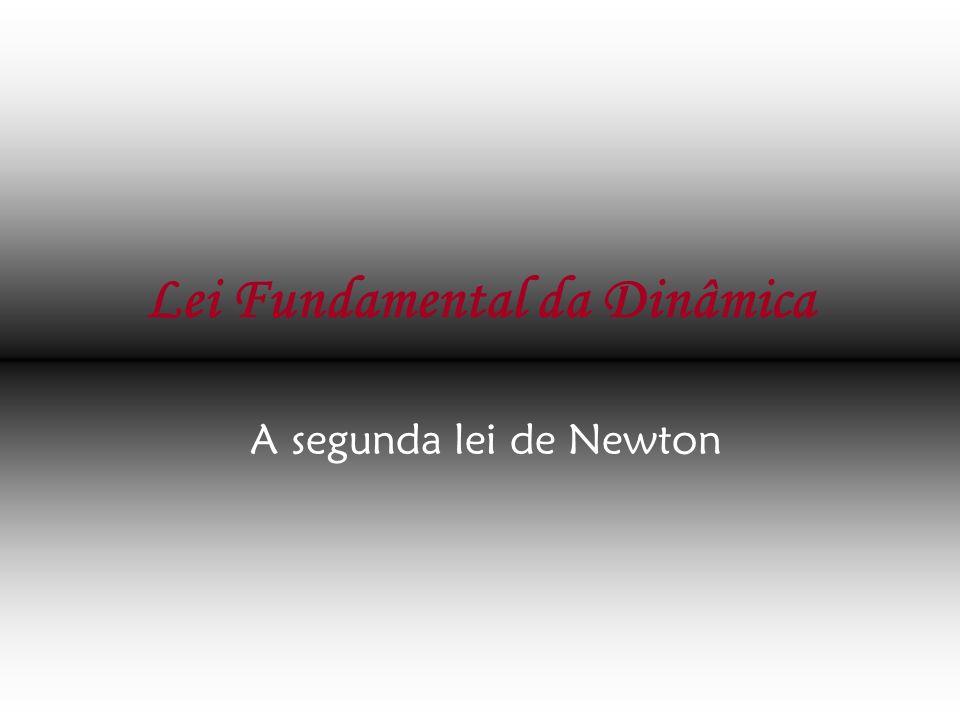Lei Fundamental da Dinâmica A segunda lei de Newton