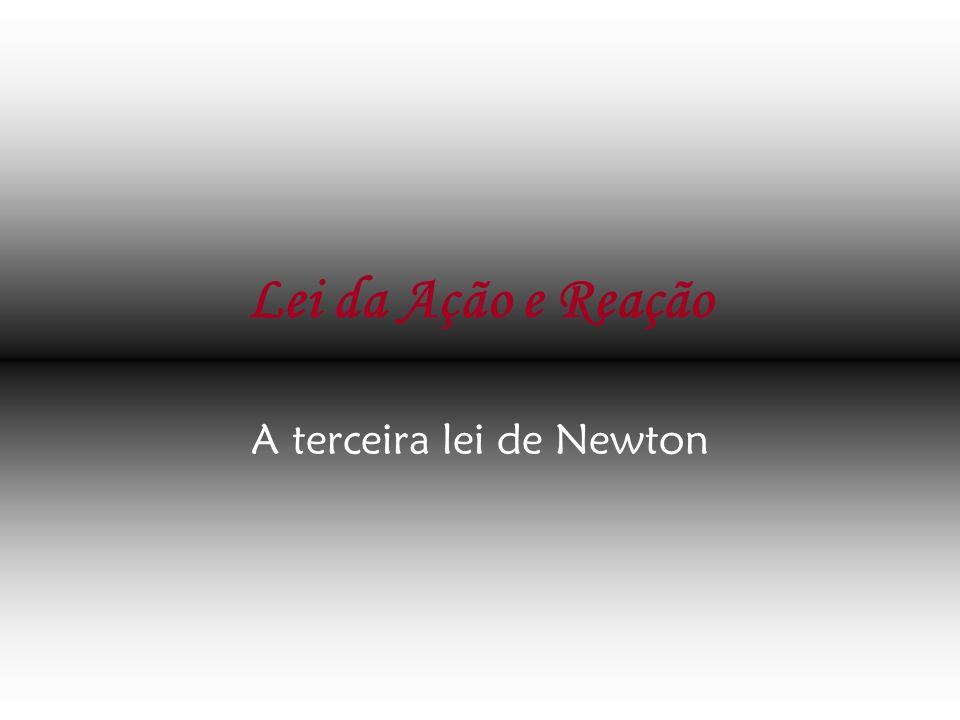 Lei da Ação e Reação A terceira lei de Newton
