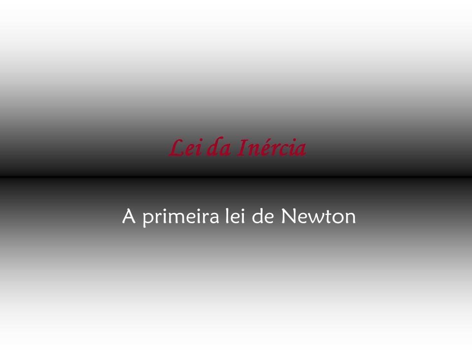 Lei da Inércia A primeira lei de Newton