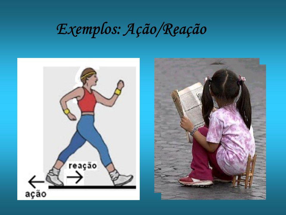 Exemplos: Ação/Reação