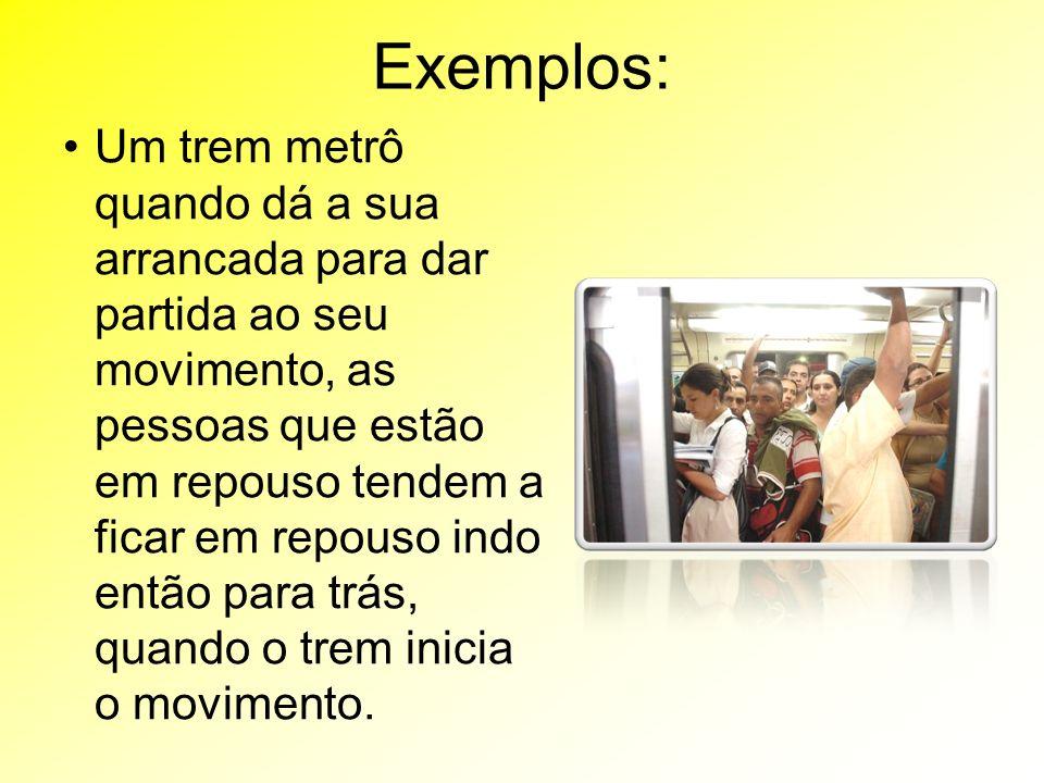 Exemplos: Um trem metrô quando dá a sua arrancada para dar partida ao seu movimento, as pessoas que estão em repouso tendem a ficar em repouso indo então para trás, quando o trem inicia o movimento.