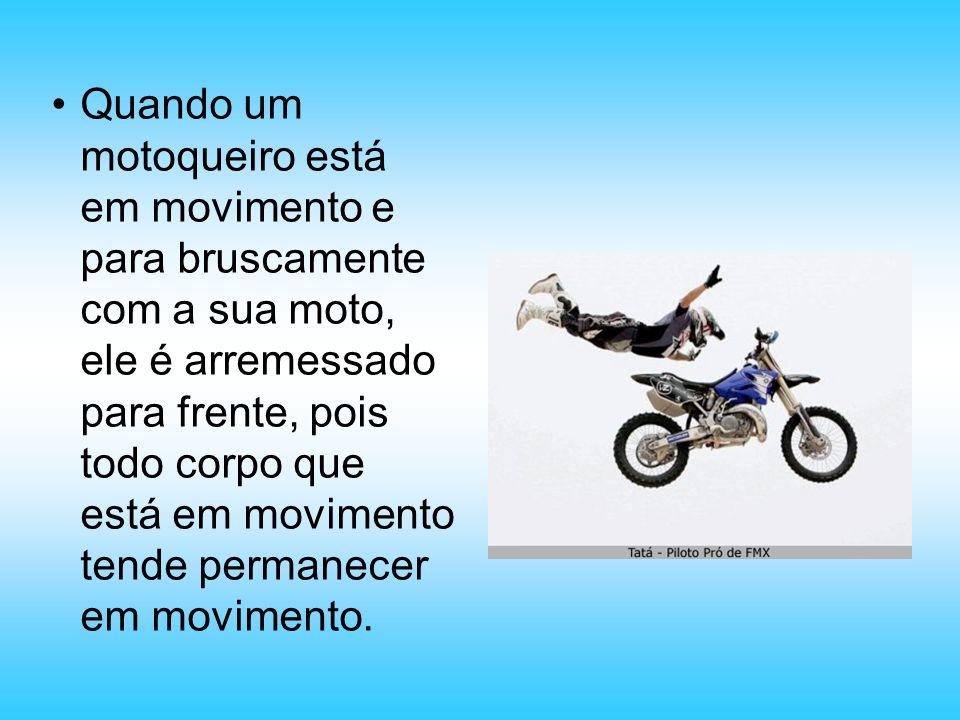 Quando um motoqueiro está em movimento e para bruscamente com a sua moto, ele é arremessado para frente, pois todo corpo que está em movimento tende permanecer em movimento.