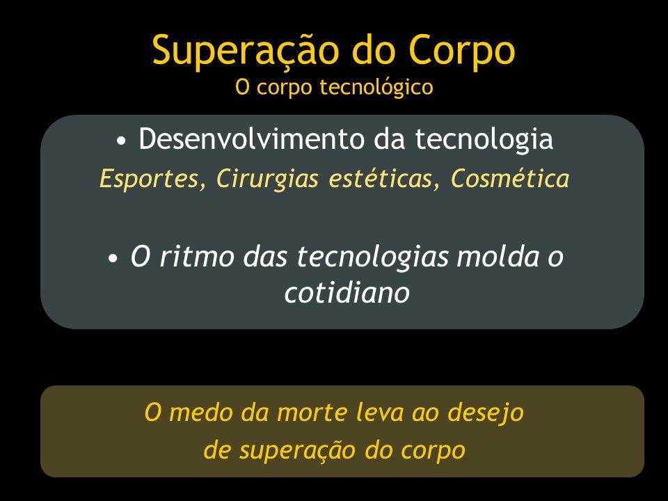 Superação do Corpo O corpo tecnológico Desenvolvimento da tecnologia Esportes, Cirurgias estéticas, Cosmética O ritmo das tecnologias molda o cotidian