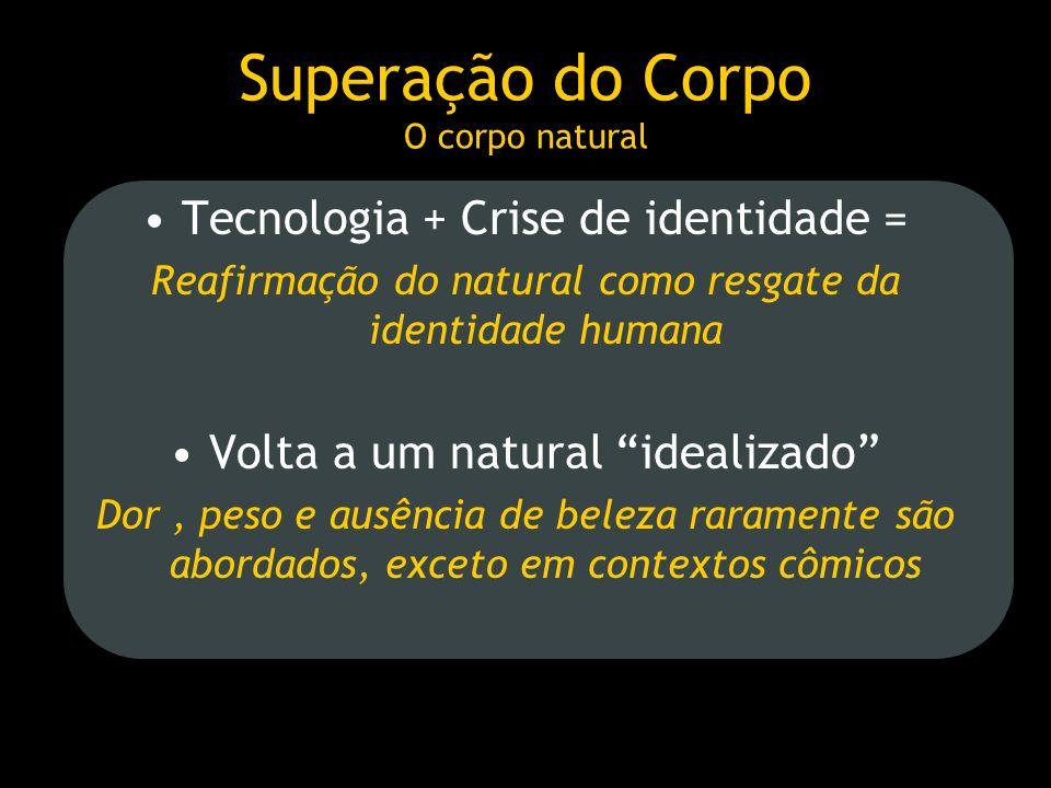 Superação do Corpo O corpo natural Tecnologia + Crise de identidade = Reafirmação do natural como resgate da identidade humana Volta a um natural idea