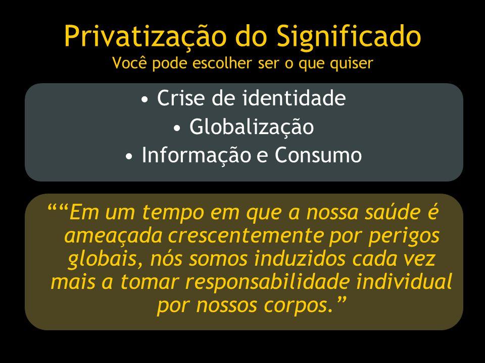 Privatização do Significado Você pode escolher ser o que quiser Crise de identidade Globalização Informação e Consumo Em um tempo em que a nossa saúde