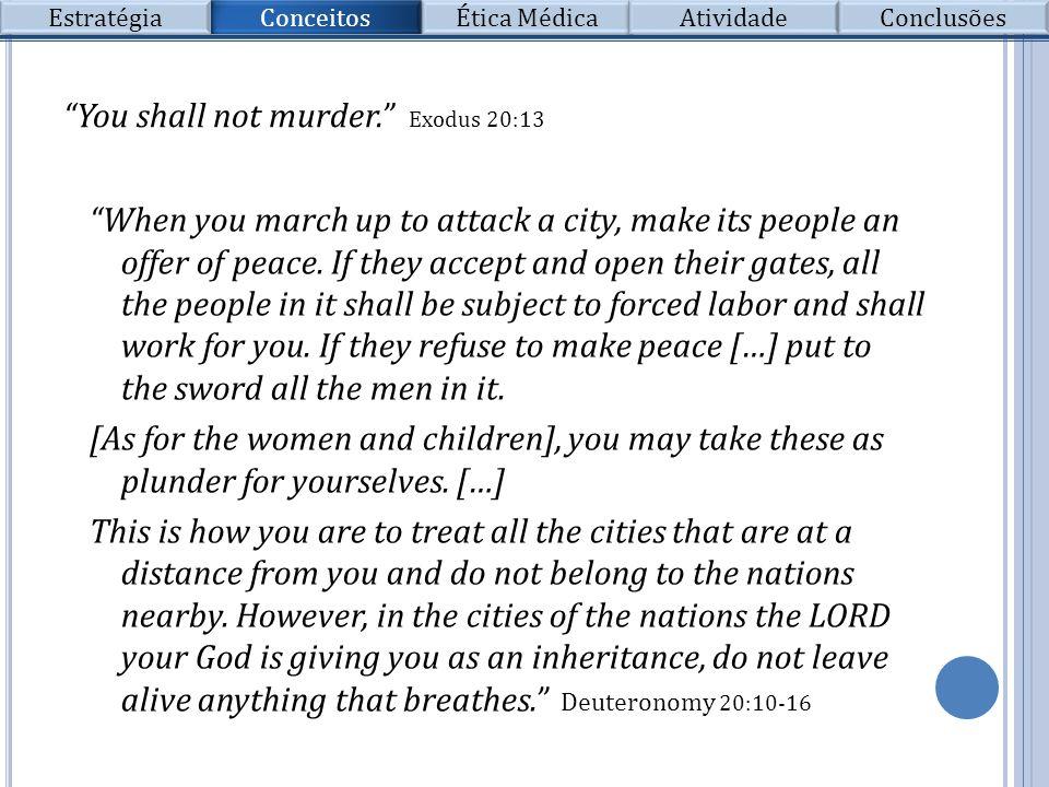 Conceitos Estratégia Ética Médica Atividade Conclusões You shall not murder. Exodus 20:13 When you march up to attack a city, make its people an offer