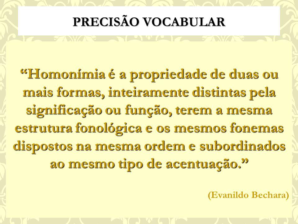 PRECISÃO VOCABULAR Homonímia é a propriedade de duas ou mais formas, inteiramente distintas pela significação ou função, terem a mesma estrutura fonológica e os mesmos fonemas dispostos na mesma ordem e subordinados ao mesmo tipo de acentuação.
