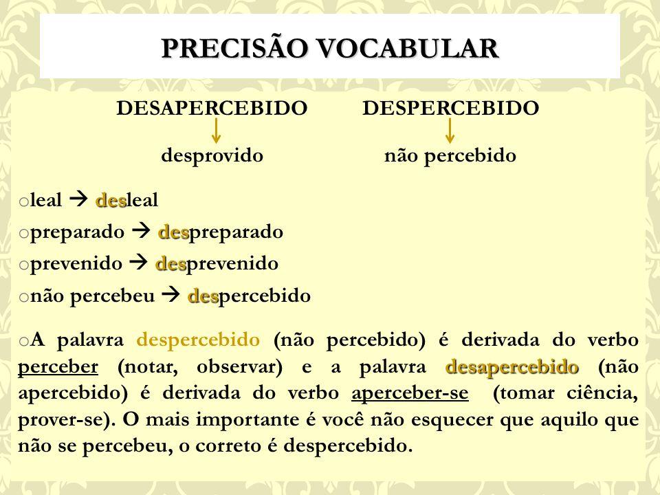 PRECISÃO VOCABULAR DESAPERCEBIDO DESPERCEBIDO desprovido não percebido des o leal desleal des o preparado despreparado des o prevenido desprevenido des o não percebeu despercebido desapercebido o A palavra despercebido (não percebido) é derivada do verbo perceber (notar, observar) e a palavra desapercebido (não apercebido) é derivada do verbo aperceber-se (tomar ciência, prover-se).