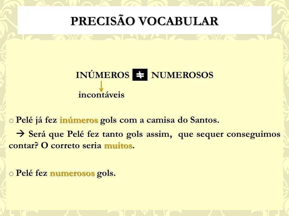 PRECISÃO VOCABULAR INÚMEROS NUMEROSOS incontáveis inúmeros o Pelé já fez inúmeros gols com a camisa do Santos.