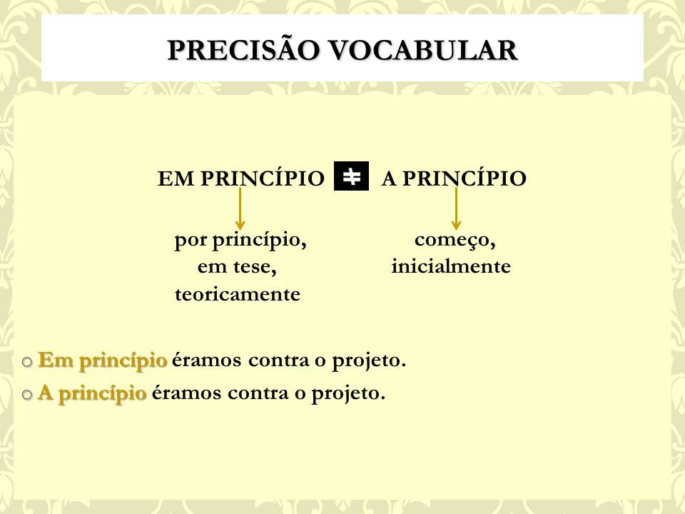 PRECISÃO VOCABULAR EM PRINCÍPIO A PRINCÍPIO por princípio, começo, em tese, inicialmente teoricamente o Em princípio o Em princípio éramos contra o projeto.