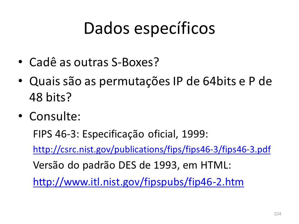 104 Dados específicos Cadê as outras S-Boxes? Quais são as permutações IP de 64bits e P de 48 bits? Consulte: FIPS 46-3: Especificação oficial, 1999: