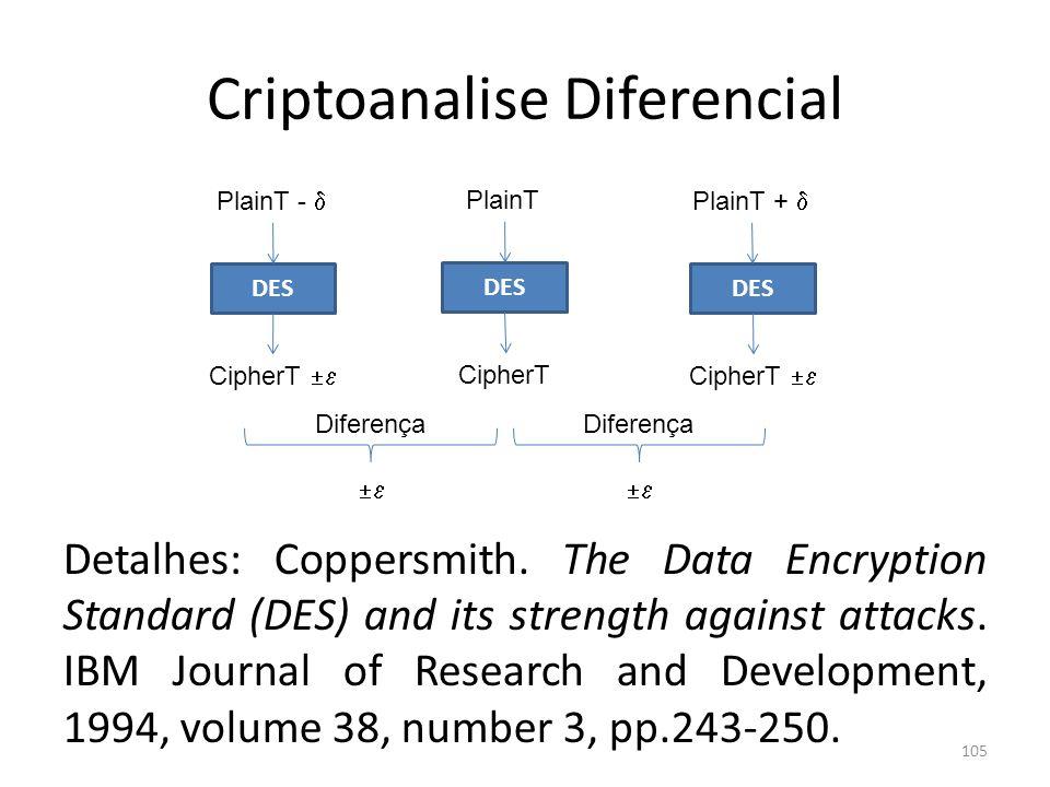 Criptoanalise Diferencial 105 DES PlainT CipherT DES PlainT + CipherT DES PlainT - CipherT Diferença Diferença Detalhes: Coppersmith. The Data Encrypt