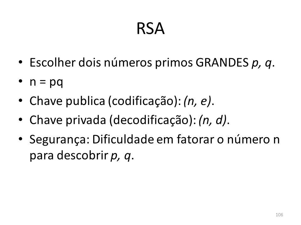106 RSA Escolher dois números primos GRANDES p, q. n = pq Chave publica (codificação): (n, e). Chave privada (decodificação): (n, d). Segurança: Dific