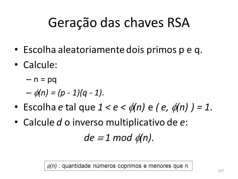 Geração das chaves RSA Escolha aleatoriamente dois primos p e q. Calcule: – n = pq – (n) = (p - 1)(q - 1). Escolha e tal que 1 < e < (n) e ( e, (n) )