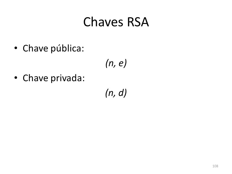 Chaves RSA Chave pública: (n, e) Chave privada: (n, d) 108
