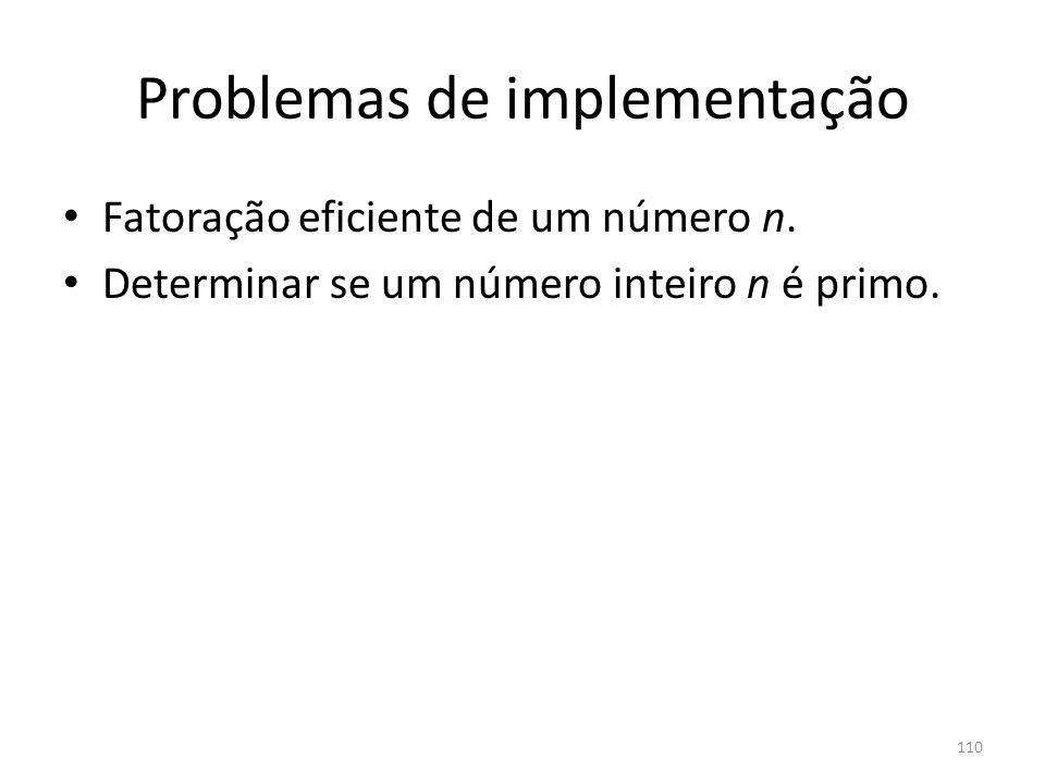 110 Problemas de implementação Fatoração eficiente de um número n. Determinar se um número inteiro n é primo.