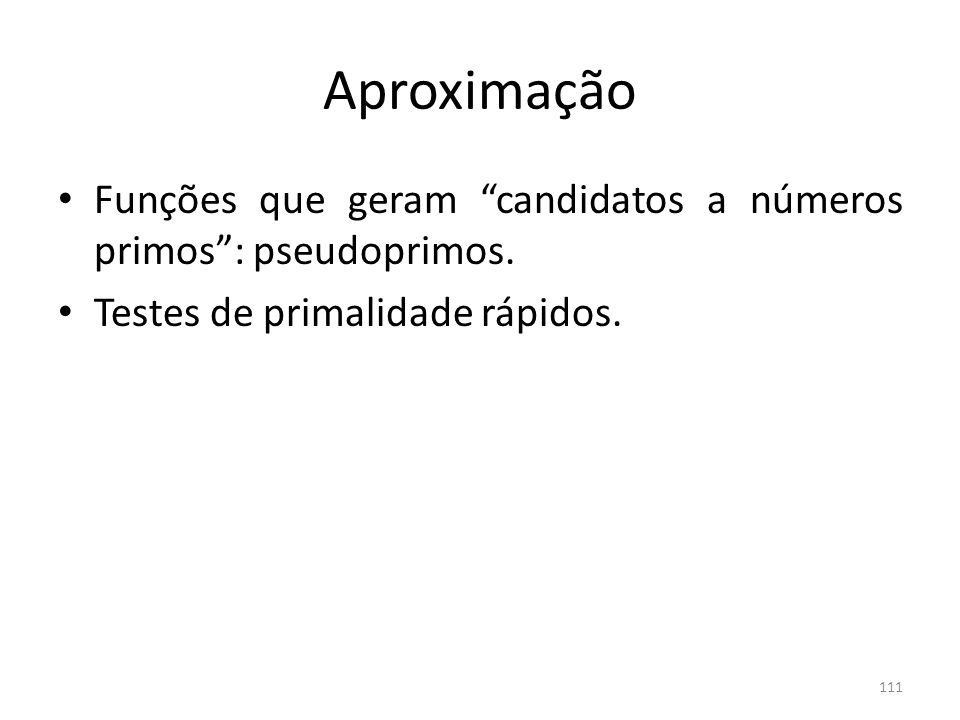 Aproximação Funções que geram candidatos a números primos: pseudoprimos. Testes de primalidade rápidos. 111