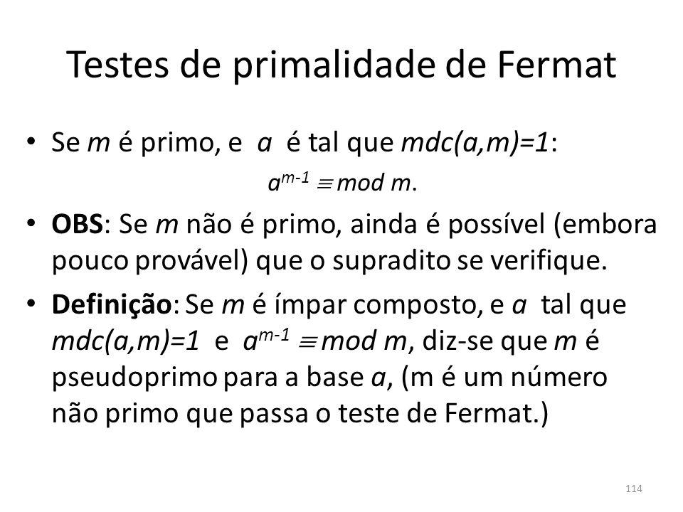 Testes de primalidade de Fermat Se m é primo, e a é tal que mdc(a,m)=1: a m-1 mod m. OBS: Se m não é primo, ainda é possível (embora pouco provável) q