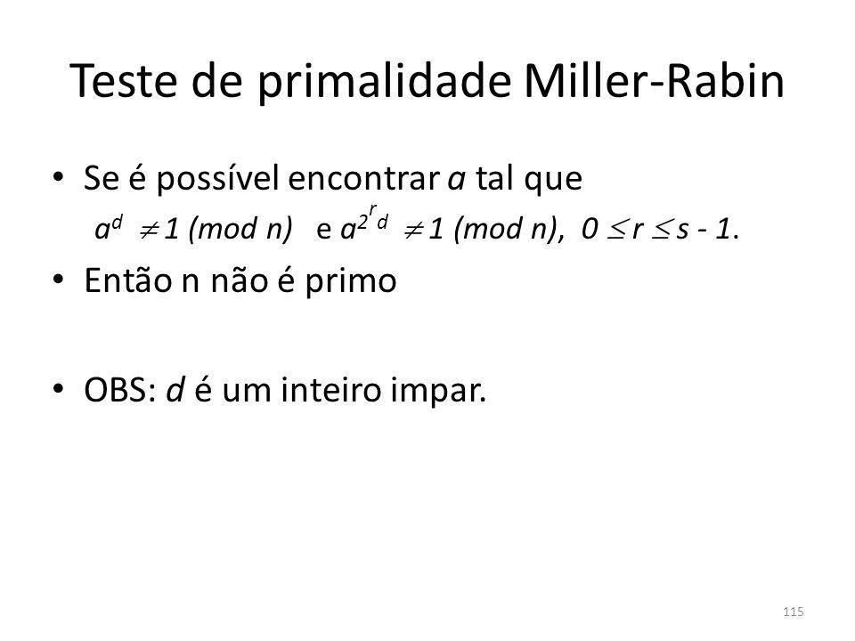 Teste de primalidade Miller-Rabin Se é possível encontrar a tal que a d 1 (mod n) e a 2 r d 1 (mod n), 0 r s - 1. Então n não é primo OBS: d é um inte