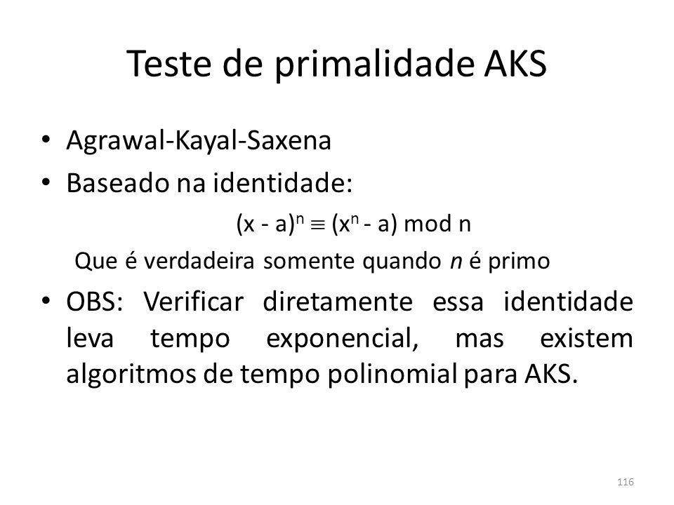 Teste de primalidade AKS Agrawal-Kayal-Saxena Baseado na identidade: (x - a) n (x n - a) mod n Que é verdadeira somente quando n é primo OBS: Verifica