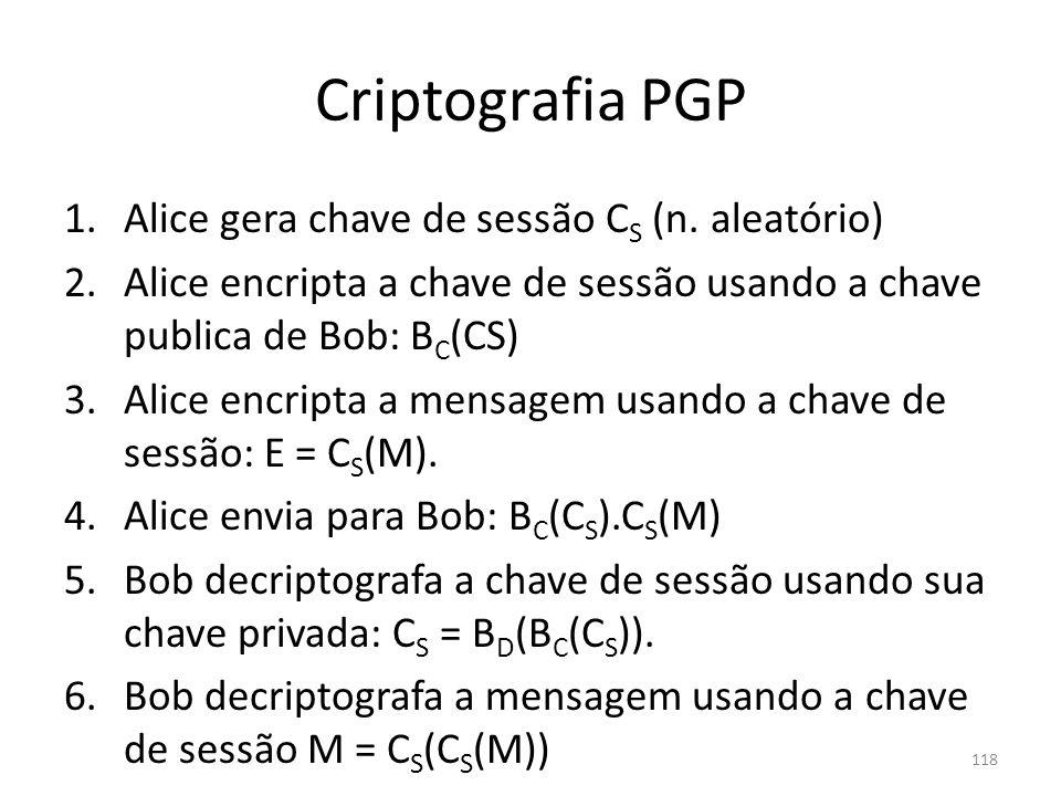 Criptografia PGP 1.Alice gera chave de sessão C S (n. aleatório) 2.Alice encripta a chave de sessão usando a chave publica de Bob: B C (CS) 3.Alice en