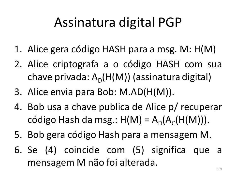 Assinatura digital PGP 1.Alice gera código HASH para a msg. M: H(M) 2.Alice criptografa a o código HASH com sua chave privada: A D (H(M)) (assinatura