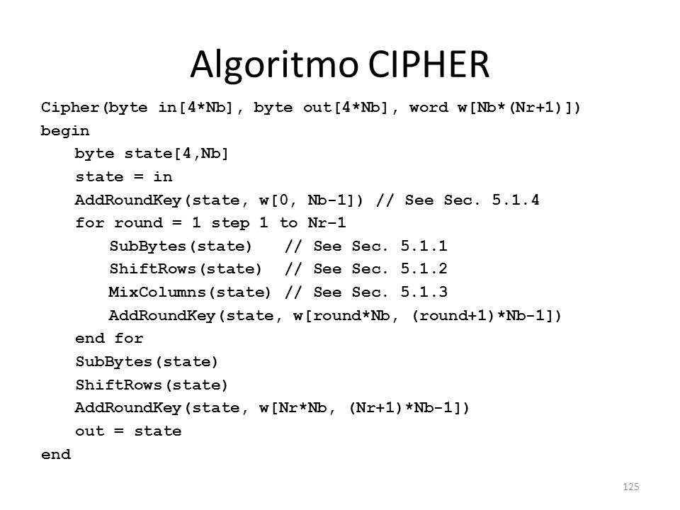 125 Algoritmo CIPHER Cipher(byte in[4*Nb], byte out[4*Nb], word w[Nb*(Nr+1)]) begin byte state[4,Nb] state = in AddRoundKey(state, w[0, Nb-1]) // See