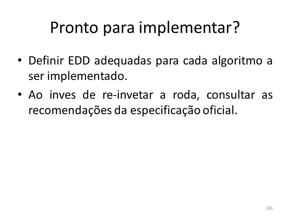 186 Pronto para implementar? Definir EDD adequadas para cada algoritmo a ser implementado. Ao inves de re-invetar a roda, consultar as recomendações d