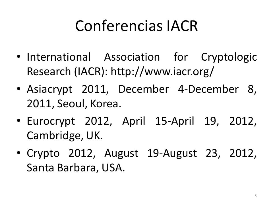 3 Conferencias IACR International Association for Cryptologic Research (IACR): http://www.iacr.org/ Asiacrypt 2011, December 4-December 8, 2011, Seoul