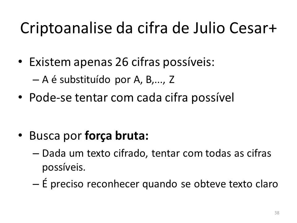 38 Criptoanalise da cifra de Julio Cesar+ Existem apenas 26 cifras possíveis: – A é substituído por A, B,..., Z Pode-se tentar com cada cifra possível