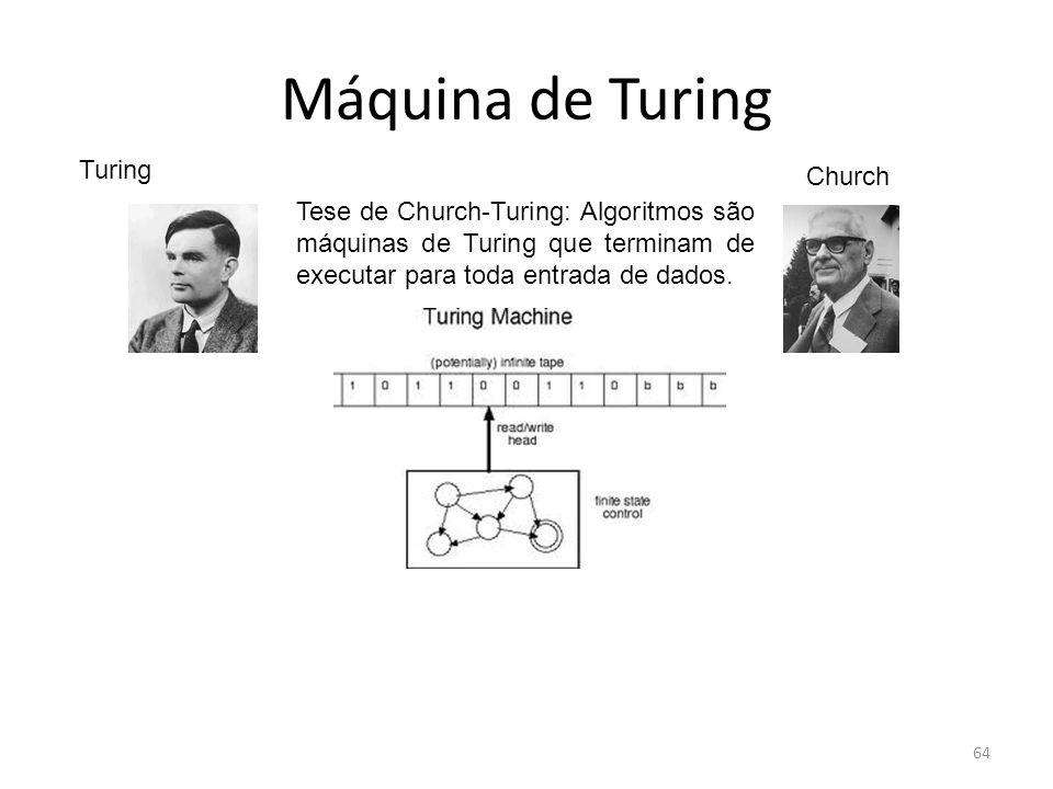 64 Máquina de Turing Tese de Church-Turing: Algoritmos são máquinas de Turing que terminam de executar para toda entrada de dados. Turing Church