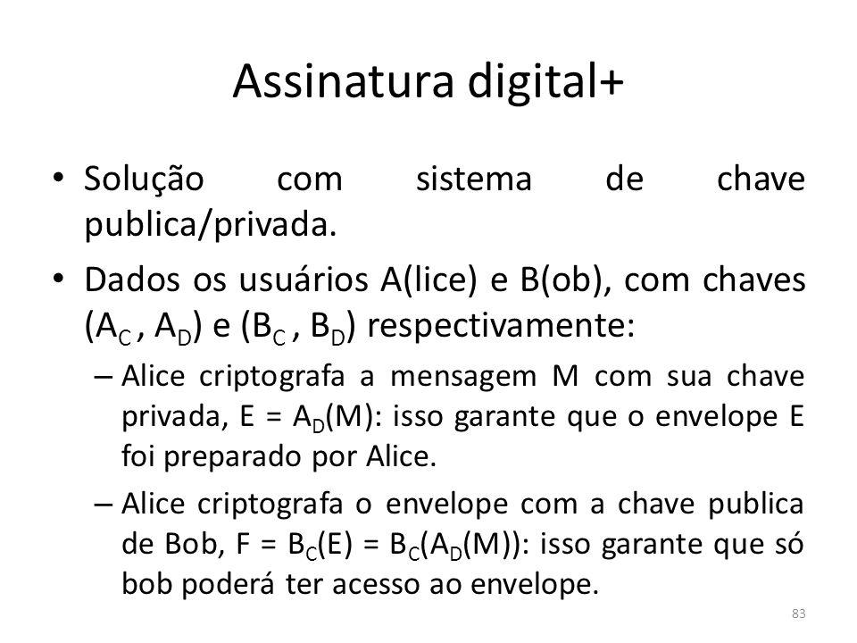 83 Assinatura digital+ Solução com sistema de chave publica/privada. Dados os usuários A(lice) e B(ob), com chaves (A C, A D ) e (B C, B D ) respectiv