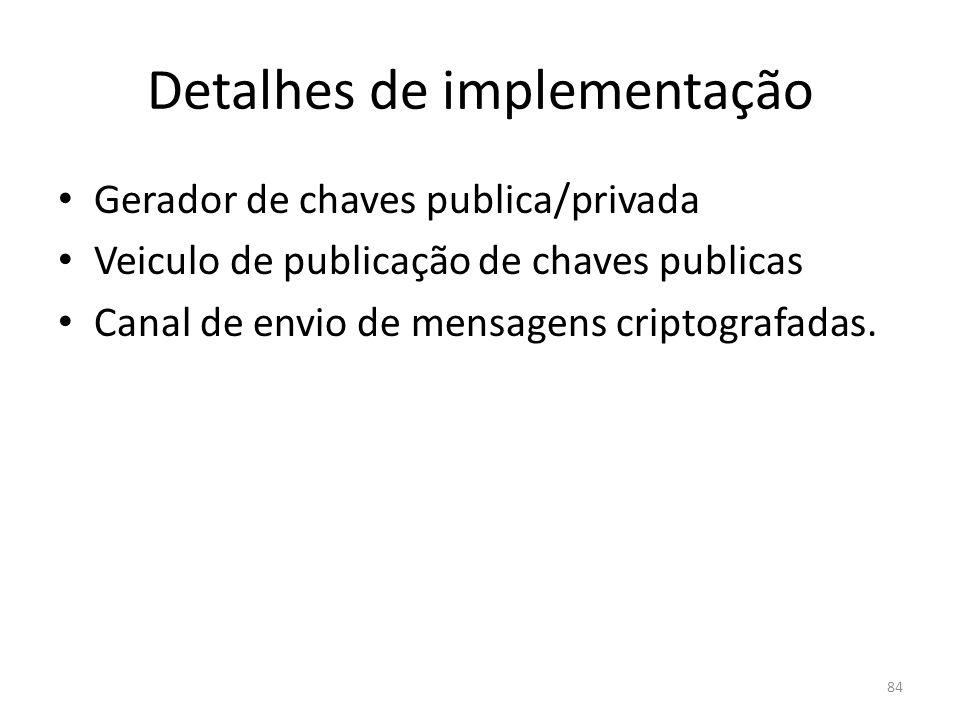 84 Detalhes de implementação Gerador de chaves publica/privada Veiculo de publicação de chaves publicas Canal de envio de mensagens criptografadas.